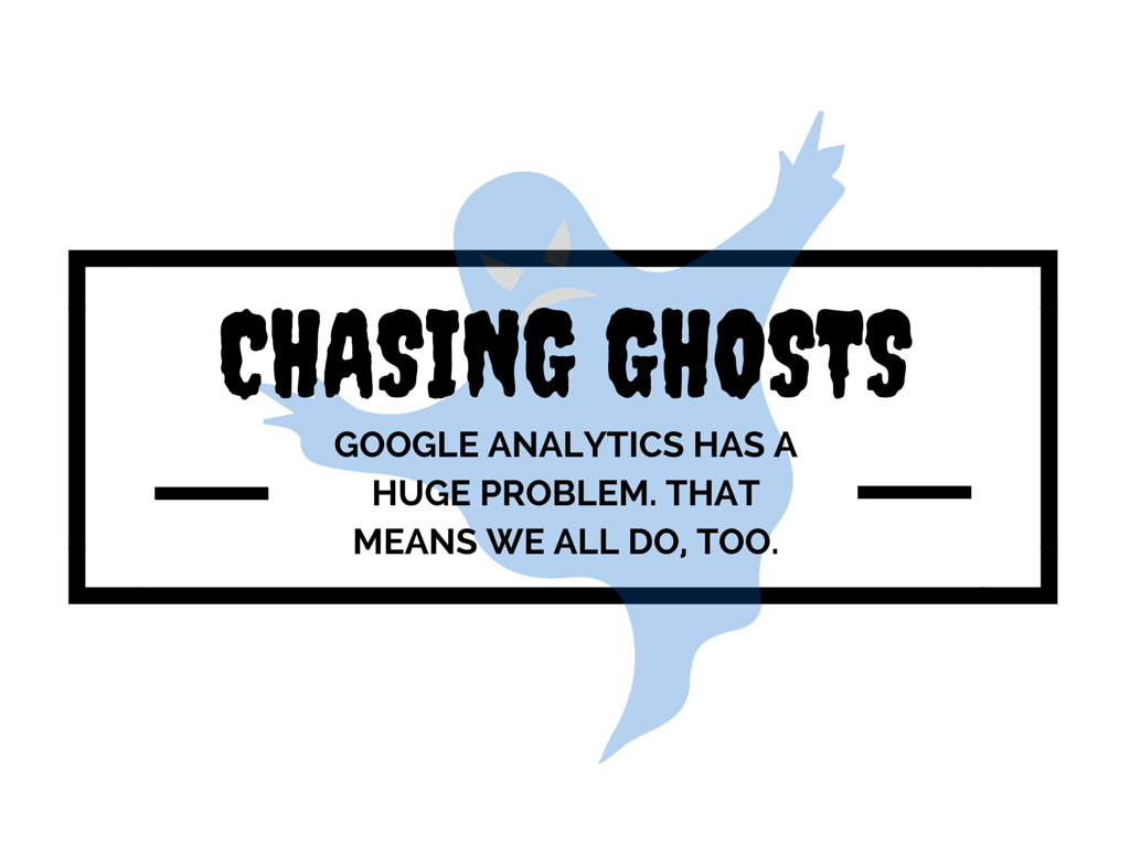 Chasing Ghosts: Google Analytics Has a Huge Problem. That Means We All Do, Too